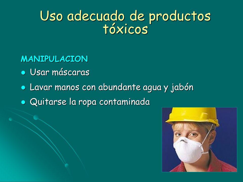 Uso adecuado de productos tóxicos MANIPULACION Usar máscaras Usar máscaras Lavar manos con abundante agua y jabón Lavar manos con abundante agua y jab