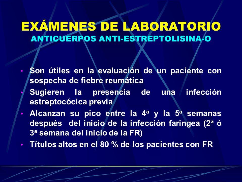 EXÁMENES DE LABORATORIO ANTICUERPOS ANTI-ESTREPTOLISINA-O Son útiles en la evaluación de un paciente con sospecha de fiebre reumática Sugieren la pres