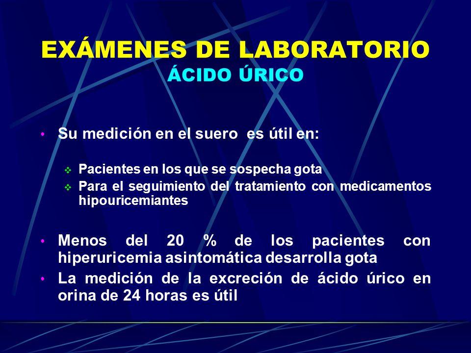 EXÁMENES DE LABORATORIO ÁCIDO ÚRICO Su medición en el suero es útil en: Pacientes en los que se sospecha gota Para el seguimiento del tratamiento con