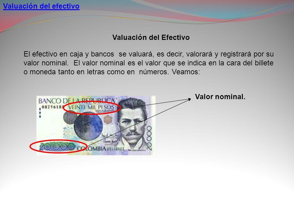 Valuación del efectivo El efectivo en caja y bancos se valuará, es decir, valorará y registrará por su valor nominal. El valor nominal es el valor que