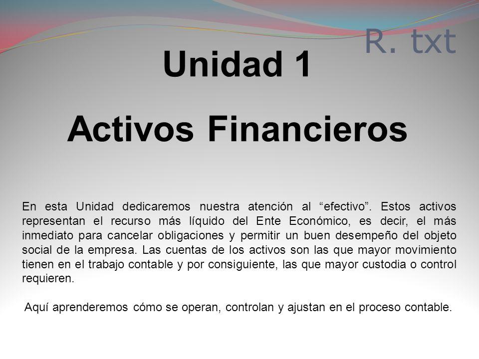 Unidad 1 Activos Financieros En esta Unidad dedicaremos nuestra atención al efectivo. Estos activos representan el recurso más líquido del Ente Económ
