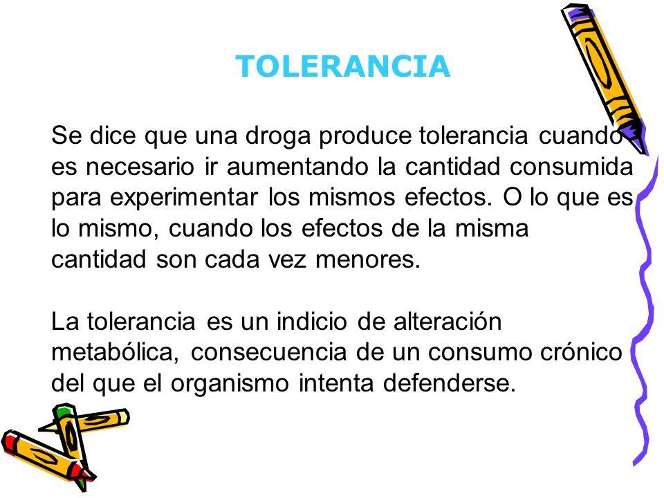 TOLERANCIA Se dice que una droga produce tolerancia cuando es necesario ir aumentando la cantidad consumida para experimentar los mismos efectos. O lo