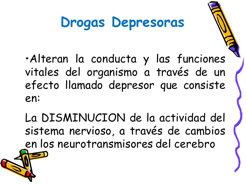 Drogas Depresoras Alteran la conducta y las funciones vitales del organismo a través de un efecto llamado depresor que consiste en: La DISMINUCION de