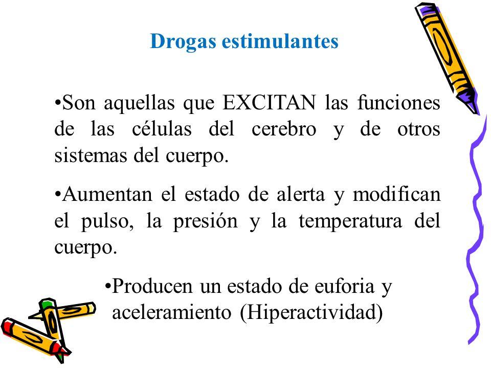 Drogas estimulantes Son aquellas que EXCITAN las funciones de las células del cerebro y de otros sistemas del cuerpo. Aumentan el estado de alerta y m