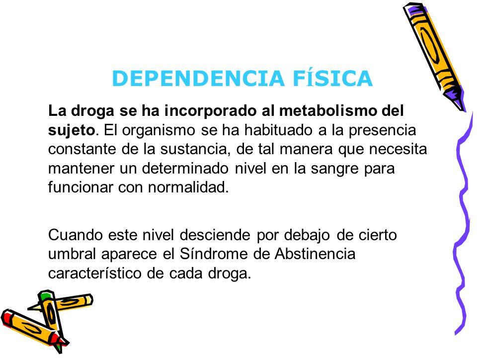 DEPENDENCIA F Í SICA La droga se ha incorporado al metabolismo del sujeto. El organismo se ha habituado a la presencia constante de la sustancia, de t