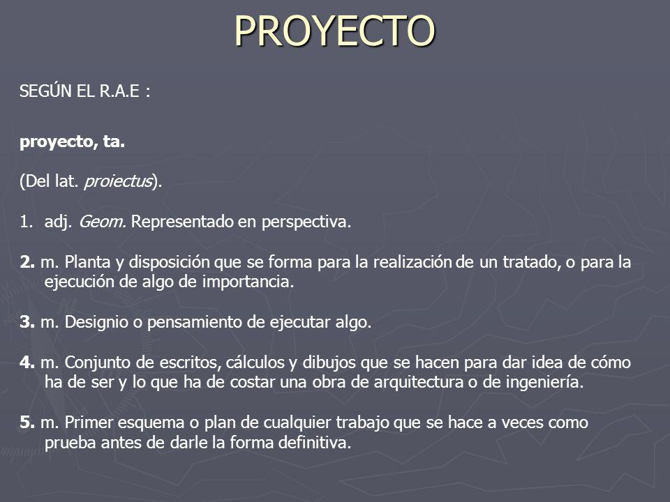 PROYECTO SEGÚN EL R.A.E : proyecto, ta. (Del lat. proiectus). 1.adj. Geom. Representado en perspectiva. 2. m. Planta y disposición que se forma para l