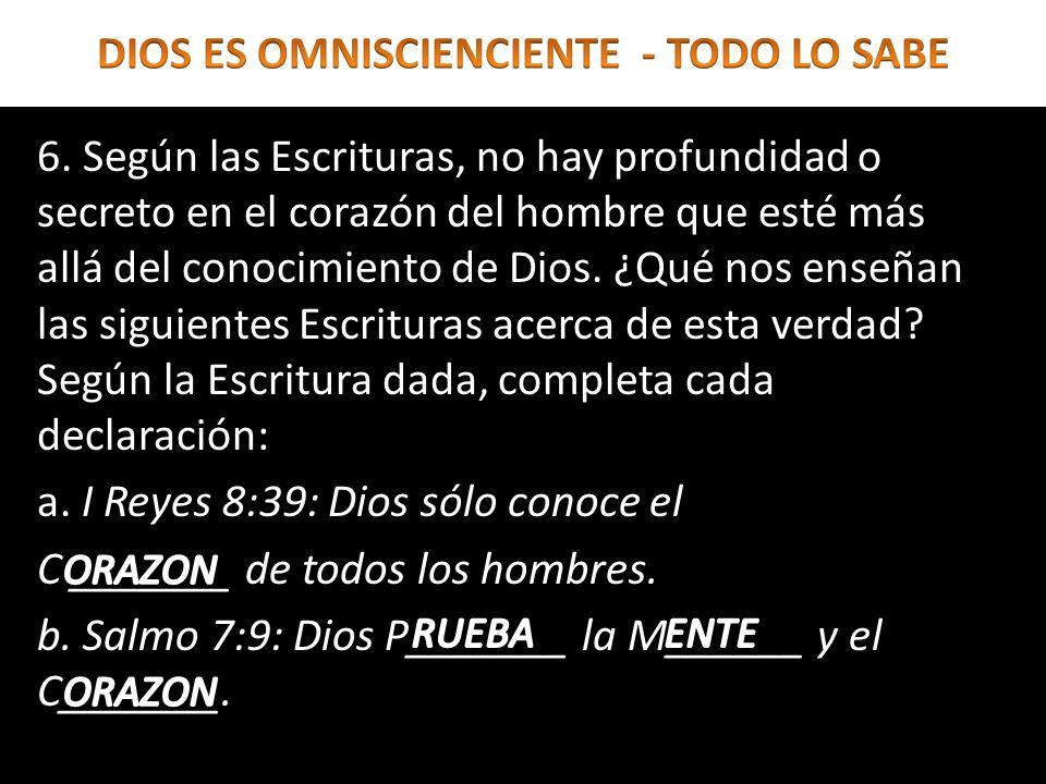 6. Según las Escrituras, no hay profundidad o secreto en el corazón del hombre que esté más allá del conocimiento de Dios. ¿Qué nos enseñan las siguie