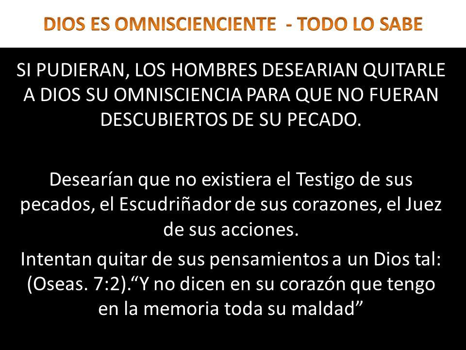 SI PUDIERAN, LOS HOMBRES DESEARIAN QUITARLE A DIOS SU OMNISCIENCIA PARA QUE NO FUERAN DESCUBIERTOS DE SU PECADO. Desearían que no existiera el Testigo