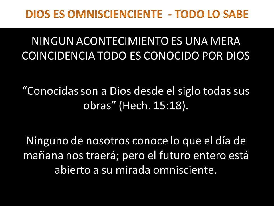 NINGUN ACONTECIMIENTO ES UNA MERA COINCIDENCIA TODO ES CONOCIDO POR DIOS Conocidas son a Dios desde el siglo todas sus obras (Hech. 15:18). Ninguno de