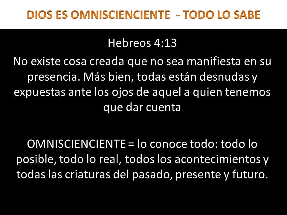 Hebreos 4:13 No existe cosa creada que no sea manifiesta en su presencia. Más bien, todas están desnudas y expuestas ante los ojos de aquel a quien te