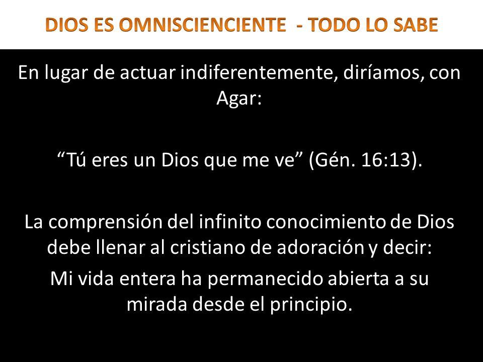 En lugar de actuar indiferentemente, diríamos, con Agar: Tú eres un Dios que me ve (Gén. 16:13). La comprensión del infinito conocimiento de Dios debe