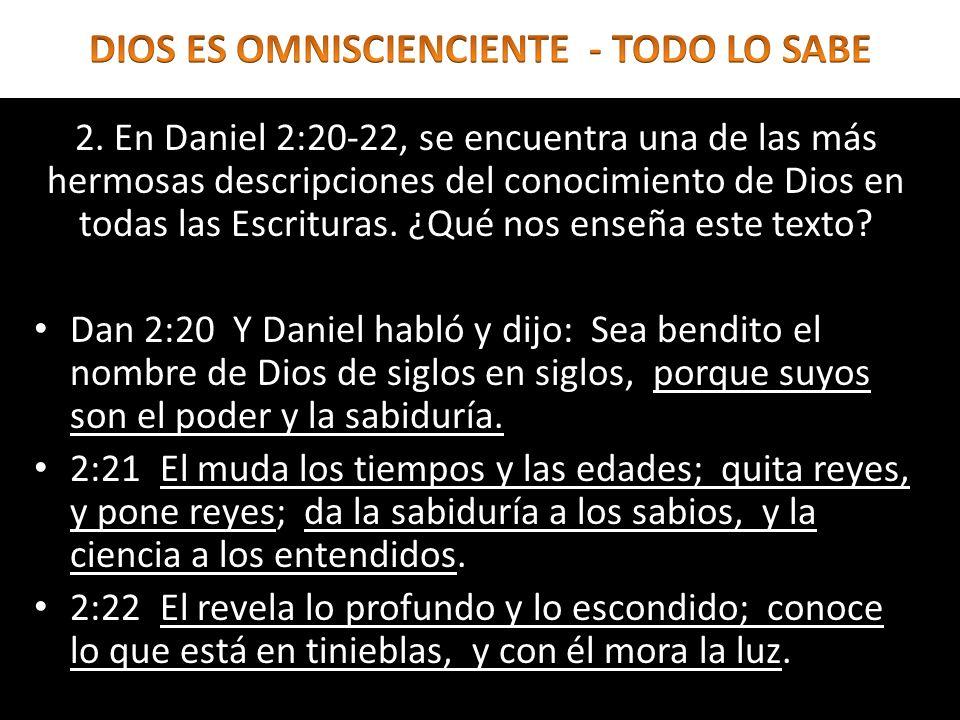 2. En Daniel 2:20-22, se encuentra una de las más hermosas descripciones del conocimiento de Dios en todas las Escrituras. ¿Qué nos enseña este texto?