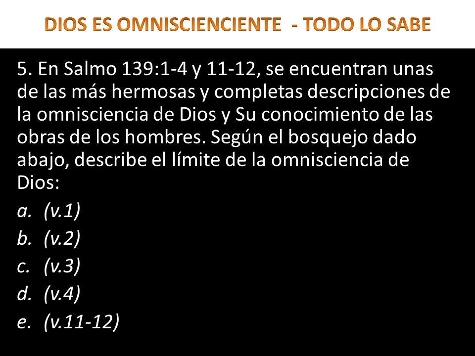 5. En Salmo 139:1-4 y 11-12, se encuentran unas de las más hermosas y completas descripciones de la omnisciencia de Dios y Su conocimiento de las obra