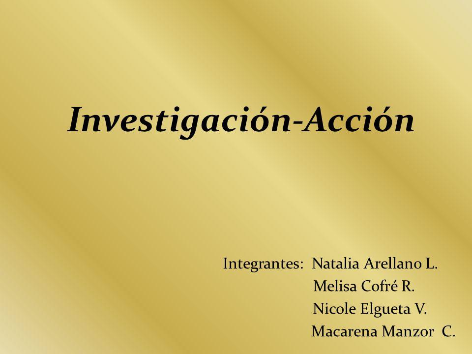 Investigación-Acción Integrantes: Natalia Arellano L. Melisa Cofré R. Nicole Elgueta V. Macarena Manzor C.