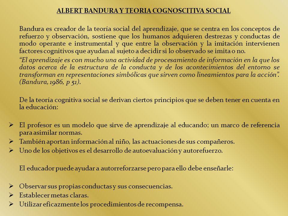 ALBERT BANDURA Y TEORIA COGNOSCITIVA SOCIAL Bandura es creador de la teoría social del aprendizaje, que se centra en los conceptos de refuerzo y obser