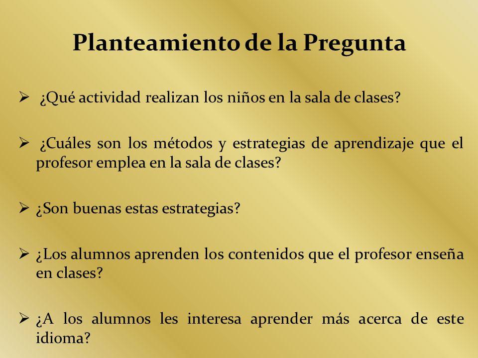 Planteamiento de la Pregunta ¿Qué actividad realizan los niños en la sala de clases? ¿Cuáles son los métodos y estrategias de aprendizaje que el profe