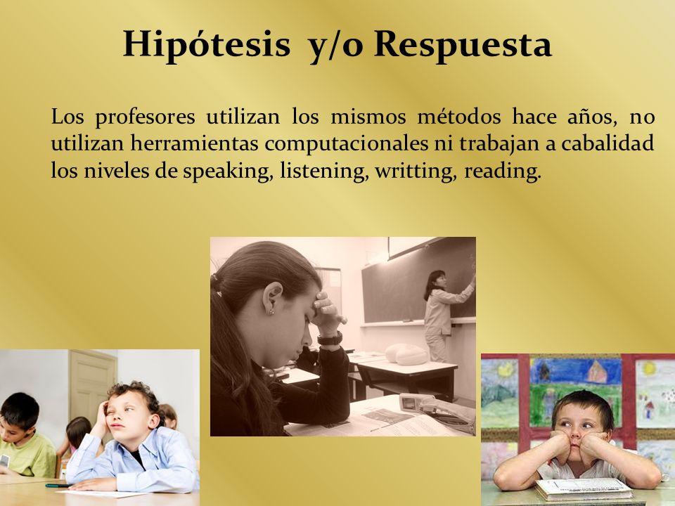 Hipótesis y/o Respuesta Los profesores utilizan los mismos métodos hace años, no utilizan herramientas computacionales ni trabajan a cabalidad los niv