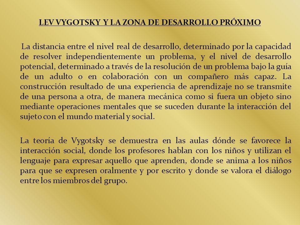 LEV VYGOTSKY Y LA ZONA DE DESARROLLO PRÓXIMO La distancia entre el nivel real de desarrollo, determinado por la capacidad de resolver independientemen