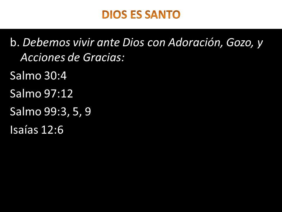 b. Debemos vivir ante Dios con Adoración, Gozo, y Acciones de Gracias: Salmo 30:4 Salmo 97:12 Salmo 99:3, 5, 9 Isaías 12:6
