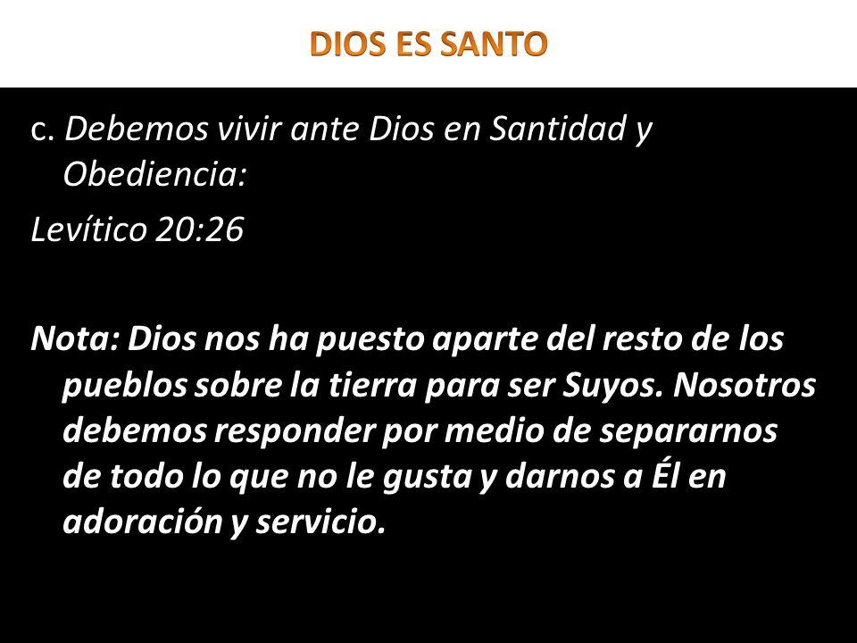 c. Debemos vivir ante Dios en Santidad y Obediencia: Levítico 20:26 Nota: Dios nos ha puesto aparte del resto de los pueblos sobre la tierra para ser