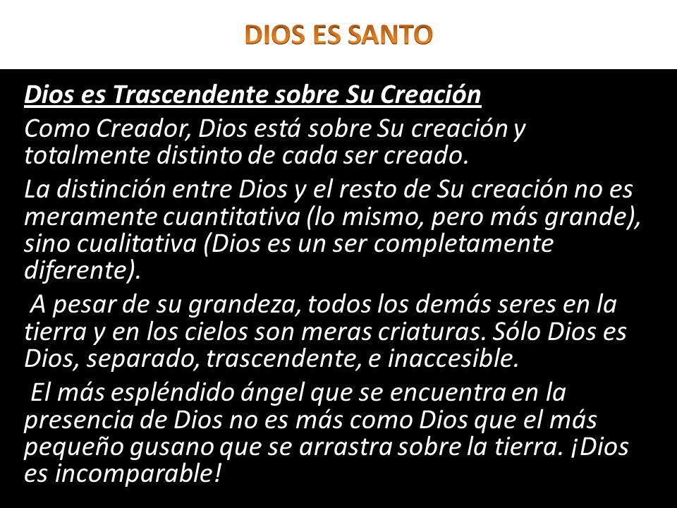 Dios es Trascendente sobre Su Creación Como Creador, Dios está sobre Su creación y totalmente distinto de cada ser creado. La distinción entre Dios y