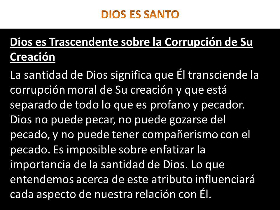 Dios es Trascendente sobre la Corrupción de Su Creación La santidad de Dios significa que Él transciende la corrupción moral de Su creación y que está