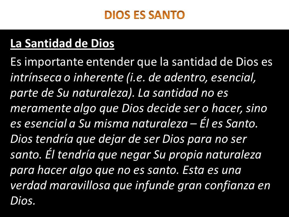 La Santidad de Dios Es importante entender que la santidad de Dios es intrínseca o inherente (i.e. de adentro, esencial, parte de Su naturaleza). La s
