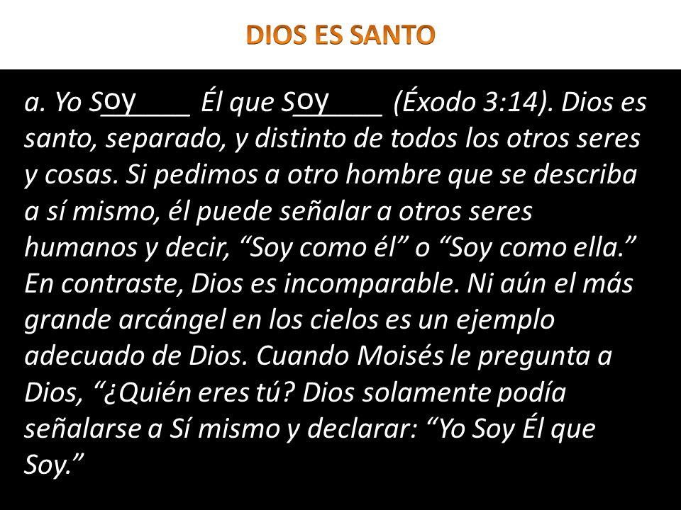 a. Yo S______ Él que S______ (Éxodo 3:14). Dios es santo, separado, y distinto de todos los otros seres y cosas. Si pedimos a otro hombre que se descr