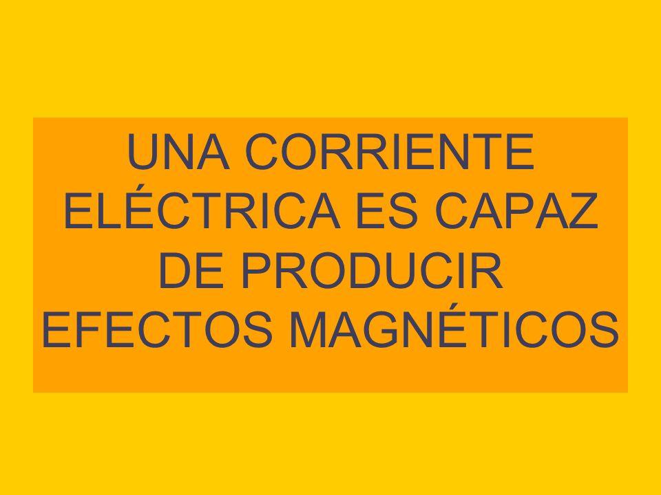 UNA CORRIENTE ELÉCTRICA ES CAPAZ DE PRODUCIR EFECTOS MAGNÉTICOS
