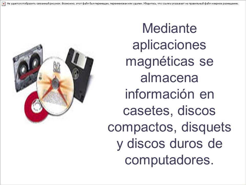 Mediante aplicaciones magnéticas se almacena información en casetes, discos compactos, disquets y discos duros de computadores.