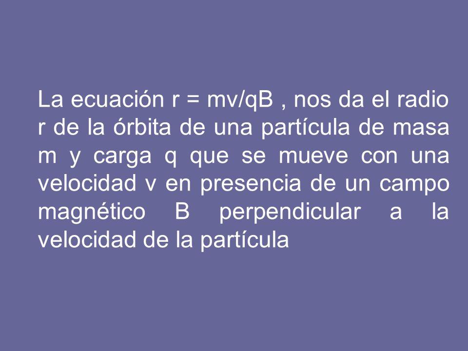La ecuación r = mv/qB, nos da el radio r de la órbita de una partícula de masa m y carga q que se mueve con una velocidad v en presencia de un campo m