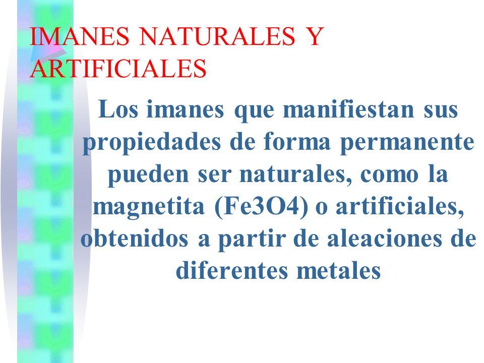 IMANES NATURALES Y ARTIFICIALES Los imanes que manifiestan sus propiedades de forma permanente pueden ser naturales, como la magnetita (Fe3O4) o artif