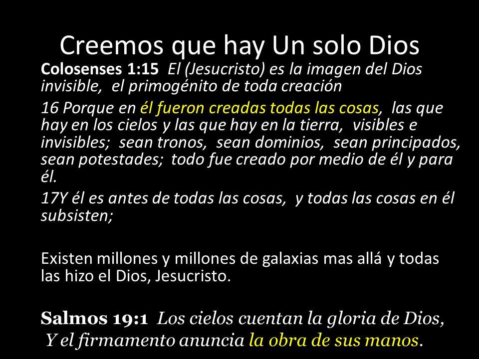 Creemos que hay Un solo Dios Colosenses 1:15 El (Jesucristo) es la imagen del Dios invisible, el primogénito de toda creación 16 Porque en él fueron c