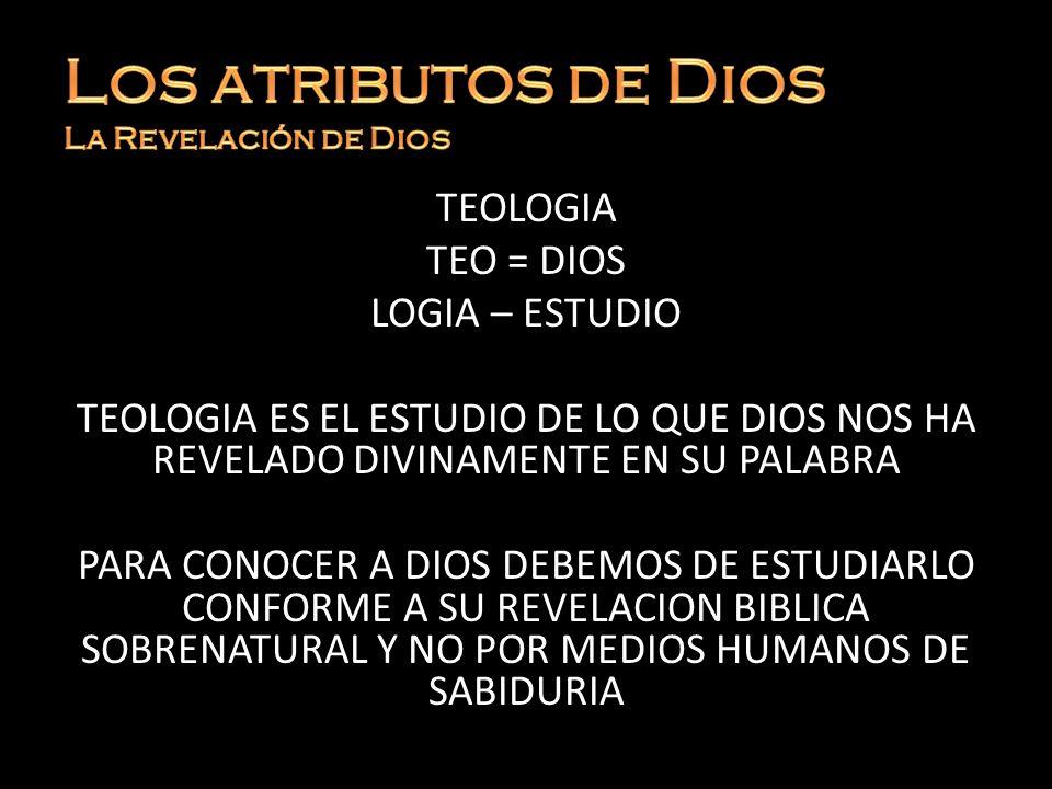 TEOLOGIA TEO = DIOS LOGIA – ESTUDIO TEOLOGIA ES EL ESTUDIO DE LO QUE DIOS NOS HA REVELADO DIVINAMENTE EN SU PALABRA PARA CONOCER A DIOS DEBEMOS DE EST