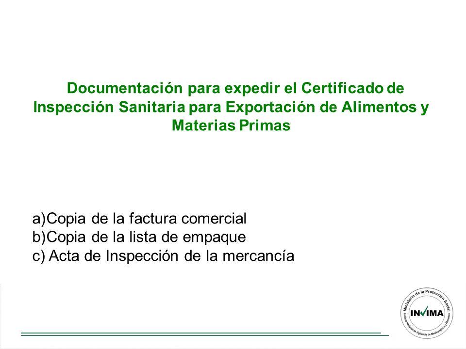 Documentación para expedir el Certificado de Inspección Sanitaria para Exportación de Alimentos y Materias Primas a)Copia de la factura comercial b)Copia de la lista de empaque c) Acta de Inspección de la mercancía