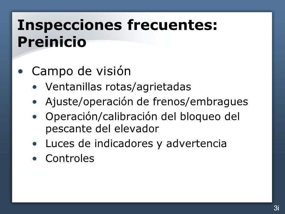Inspecciones frecuentes: Preinicio Campo de visión Ventanillas rotas/agrietadas Ajuste/operación de frenos/embragues Operación/calibración del bloqueo