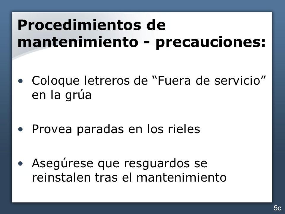 Procedimientos de mantenimiento - precauciones: Coloque letreros de Fuera de servicio en la grúa Provea paradas en los rieles Asegúrese que resguardos