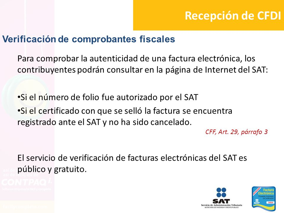 Recepción de CFDI Para comprobar la autenticidad de una factura electrónica, los contribuyentes podrán consultar en la página de Internet del SAT: Si