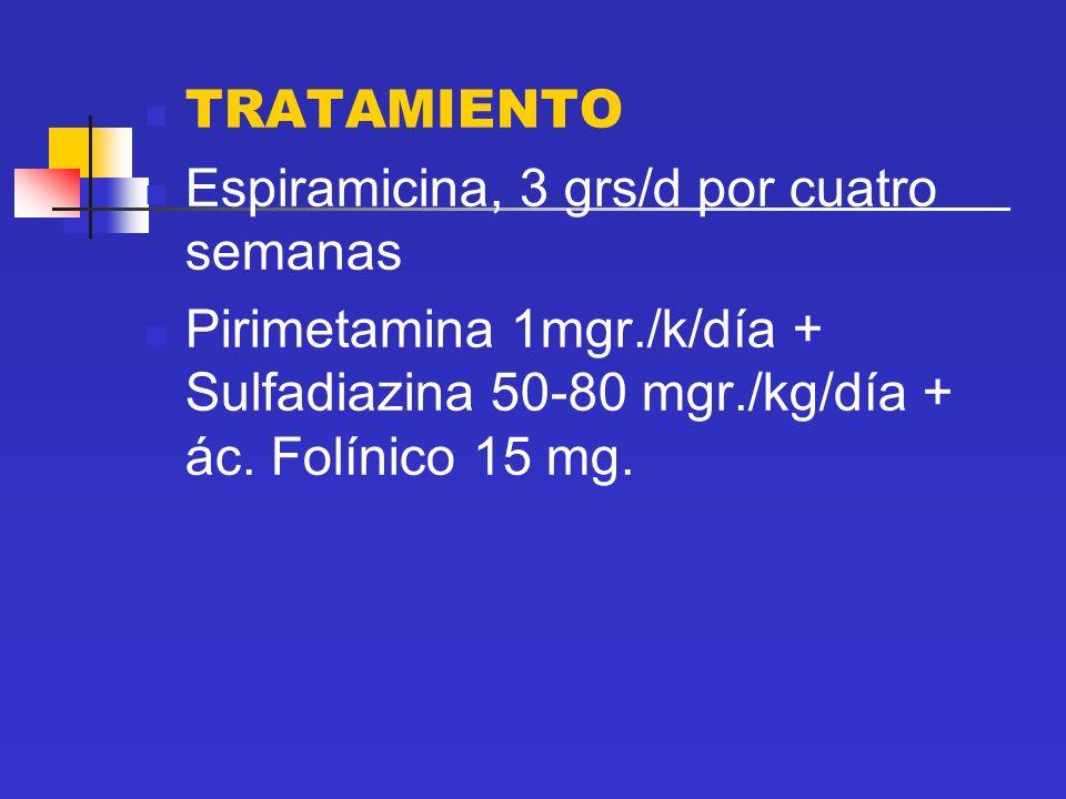 TRATAMIENTO Espiramicina, 3 grs/d por cuatro semanas Pirimetamina 1mgr./k/día + Sulfadiazina 50-80 mgr./kg/día + ác. Folínico 15 mg.