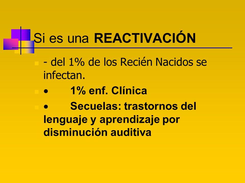 Si es una REACTIVACIÓN - del 1% de los Recién Nacidos se infectan. 1% enf. Clínica Secuelas: trastornos del lenguaje y aprendizaje por disminución aud
