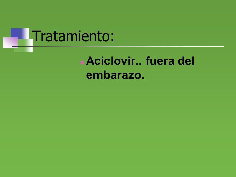 Tratamiento: Aciclovir.. fuera del embarazo.