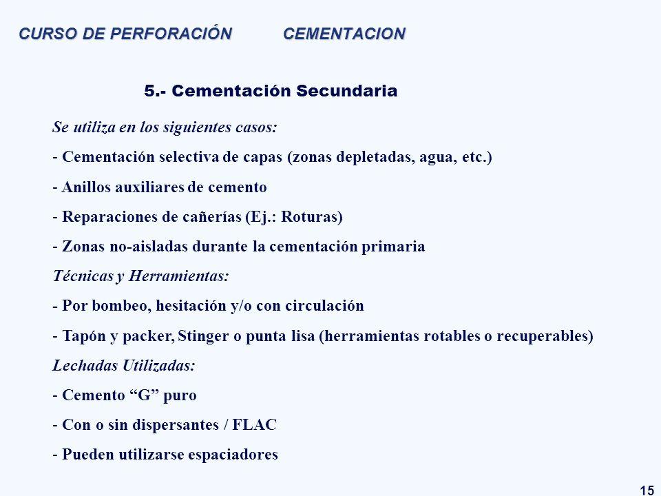 15 CURSO DE PERFORACIÓN CEMENTACION 5.- Cementación Secundaria Se utiliza en los siguientes casos: - Cementación selectiva de capas (zonas depletadas,