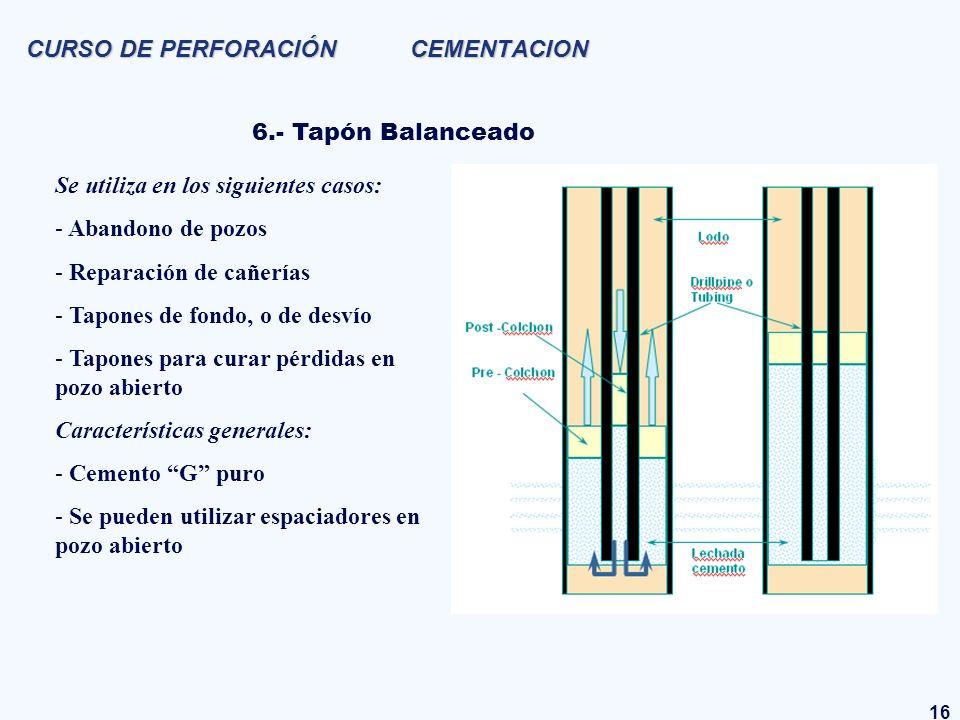 16 CURSO DE PERFORACIÓN CEMENTACION 6.- Tapón Balanceado Se utiliza en los siguientes casos: - Abandono de pozos - Reparación de cañerías - Tapones de