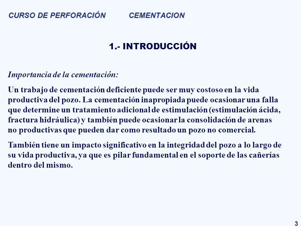 14 CURSO DE PERFORACIÓN CEMENTACION 3.4.- Lechadas y espaciadores LECHADAS PRINCIPALES Propiedades: - Densidad (kg/l) - Tiempo de bombeo (min) - Control de filtrado (ml/30 min) - Reología: - Ley de potencia (n´, K´) - Plástico de Bingham (Vp, Pf) - Resistencia a la compresión (psi) - Caudales críticos (bpm) - Agua libre (%) Aditivos: Extendedores, aceleradores y/o retardadores de fragüe, dispersantes, reductores de filtrado, densificantes, aditivos para controlar pérdidas de circulación.