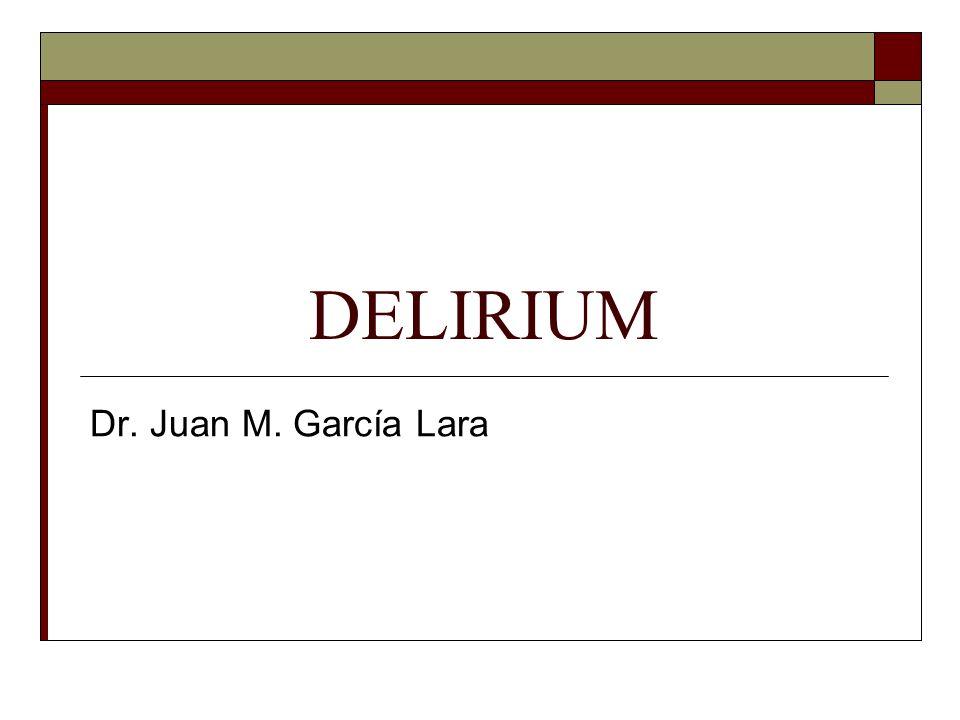 DELIRIUM Dr. Juan M. García Lara