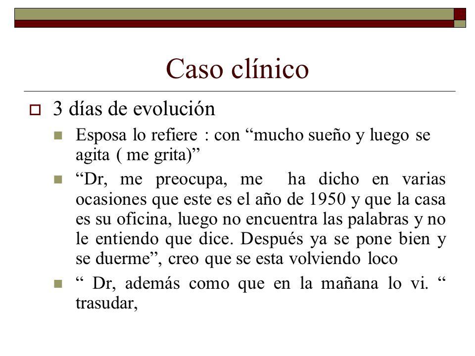 Caso clínico 3 días de evolución Esposa lo refiere : con mucho sueño y luego se agita ( me grita) Dr, me preocupa, me ha dicho en varias ocasiones que