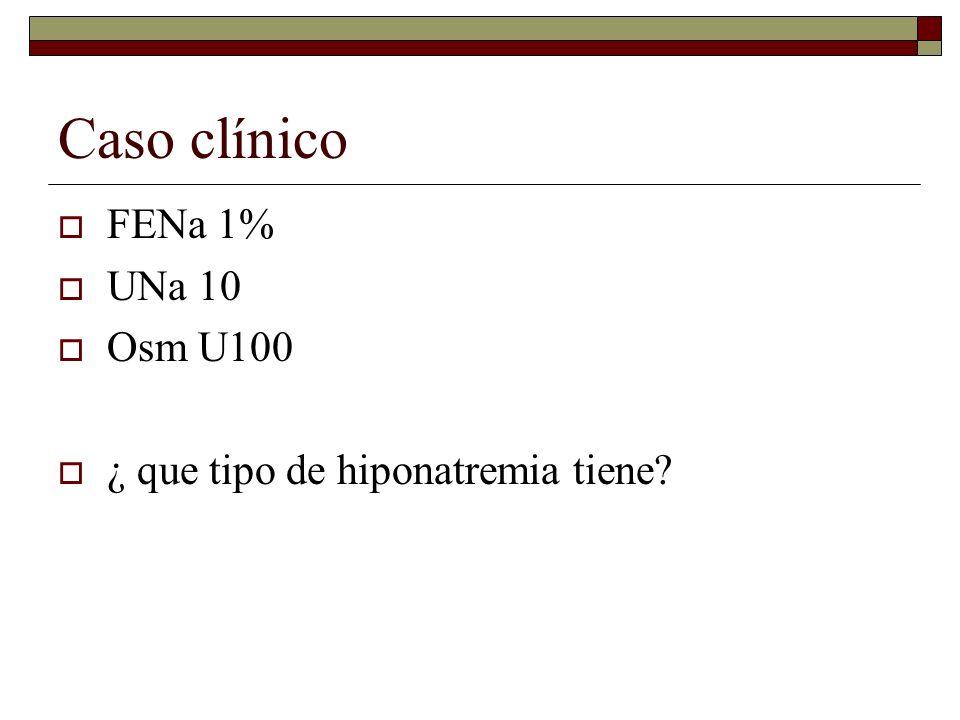Caso clínico FENa 1% UNa 10 Osm U100 ¿ que tipo de hiponatremia tiene?