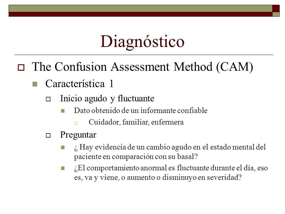 Diagnóstico The Confusion Assessment Method (CAM) Característica 1 Inicio agudo y fluctuante Dato obtenido de un informante confiable Cuidador, famili