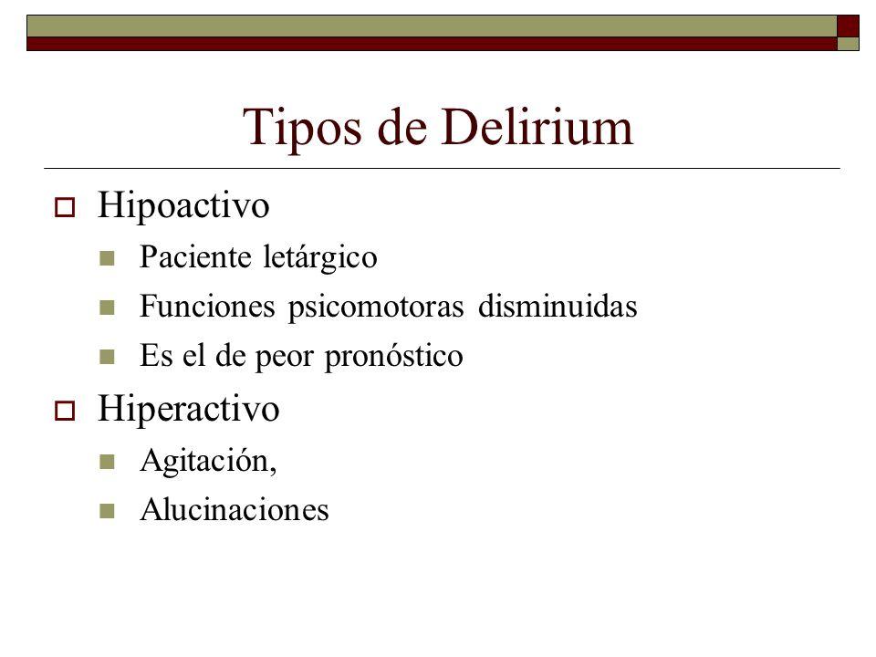 Tipos de Delirium Hipoactivo Paciente letárgico Funciones psicomotoras disminuidas Es el de peor pronóstico Hiperactivo Agitación, Alucinaciones