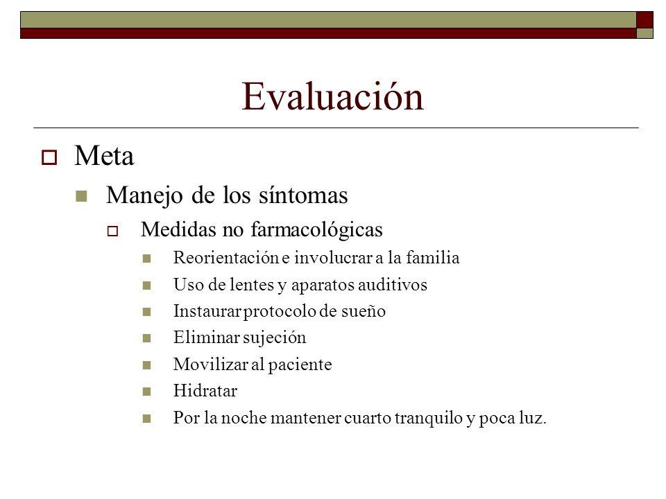 Evaluación Meta Manejo de los síntomas Medidas no farmacológicas Reorientación e involucrar a la familia Uso de lentes y aparatos auditivos Instaurar